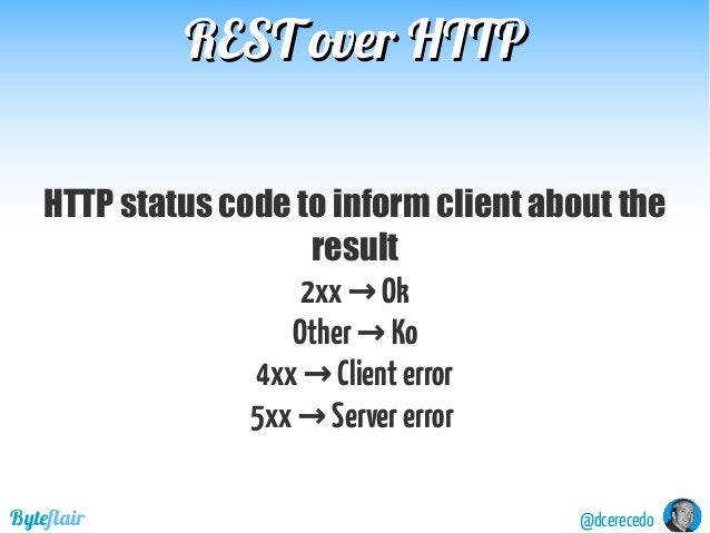 REST over HTTPREST over HTTP @dcerecedoByteflair HTTP status code to inform client about the result 2xx Ok→ Other Ko→ 4xx ...