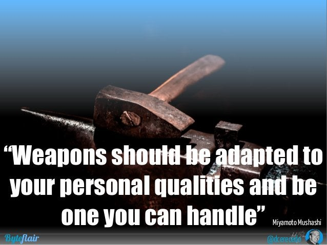 """@dcerecedoByteflair """"Weapons should be adapted to your personal qualities and be one you can handle"""" Miyamoto Mushashi"""