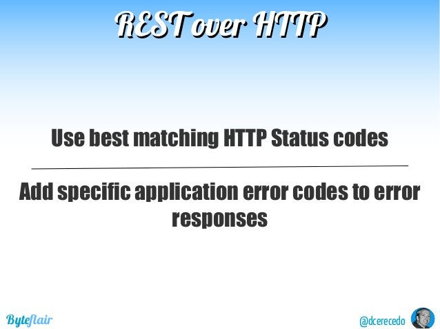 REST over HTTPREST over HTTP @dcerecedoByteflair Use best matching HTTP Status codes Add specific application error codes ...