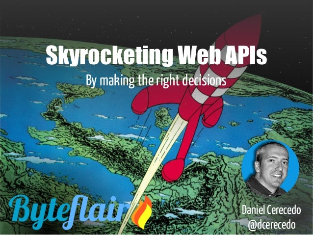 Skyrocketing Web APIs By making the right decisions Daniel Cerecedo @dcerecedo