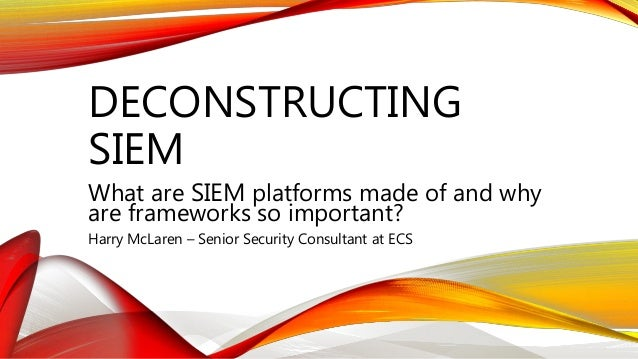DECONSTRUCTING SIEM What are SIEM platforms made of and why are frameworks so important? Harry McLaren – Senior Security C...