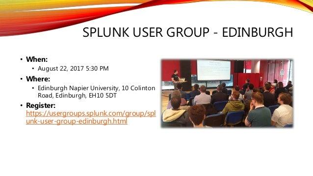 SPLUNK USER GROUP - EDINBURGH • When: • August 22, 2017 5:30 PM • Where: • Edinburgh Napier University, 10 Colinton Road, ...