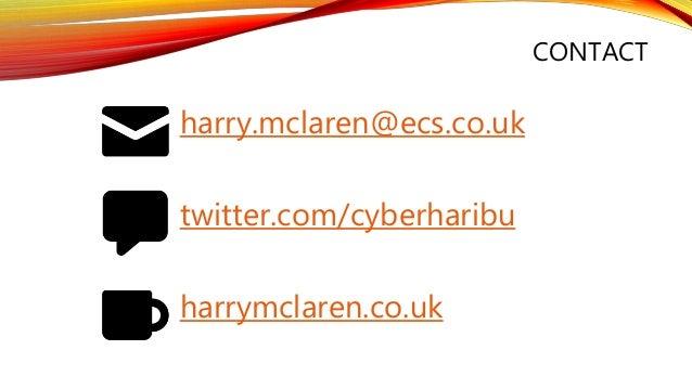 CONTACT twitter.com/cyberharibu harry.mclaren@ecs.co.uk harrymclaren.co.uk