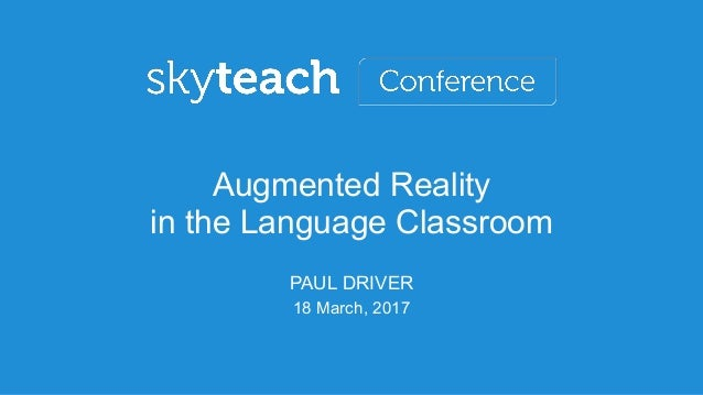18 March, 2017 Augmented Reality in the Language Classroom PAUL DRIVER