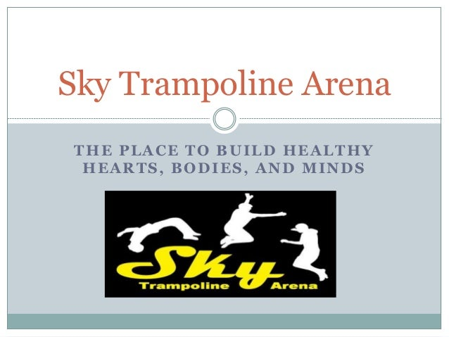 Sky Trampoline Arena  THE PLACE TO BUILD HEALTHY  HEARTS, BODIES, AND MINDS