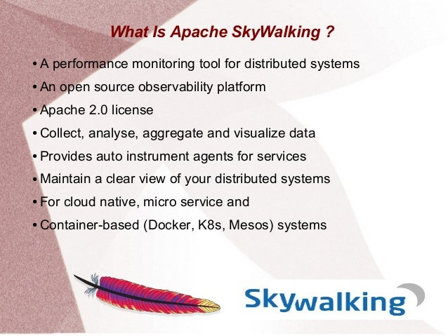 What Is Apache SkyWalking ? ● A performance monitoring tool for distributed systems ● An open source observability platfor...