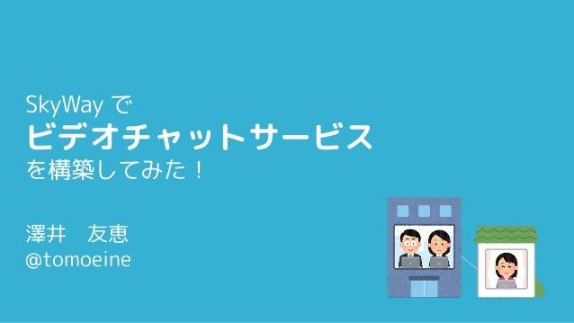 SkyWay で ビデオチャットサービス を構築してみた! 澤井 友恵 @tomoeine