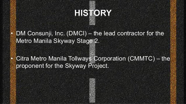 • DM Consunji, Inc. (DMCI) – the lead contractor for the Metro Manila Skyway Stage 2. • Citra Metro Manila Tollways Corpor...