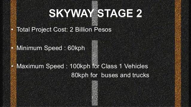 • Total Project Cost: 2 Billion Pesos • Minimum Speed : 60kph • Maximum Speed : 100kph for Class 1 Vehicles 80kph for buse...