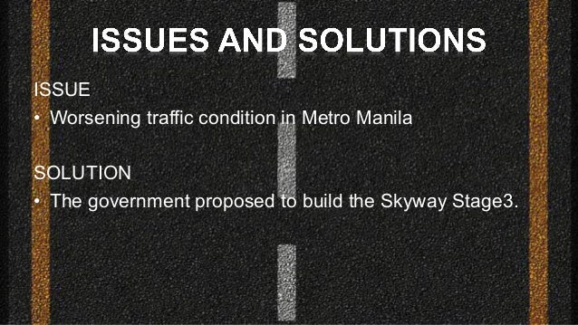 ISSUE • Worsening traffic condition in Metro Manila SOLUTION • The government proposed to build the Skyway Stage3.
