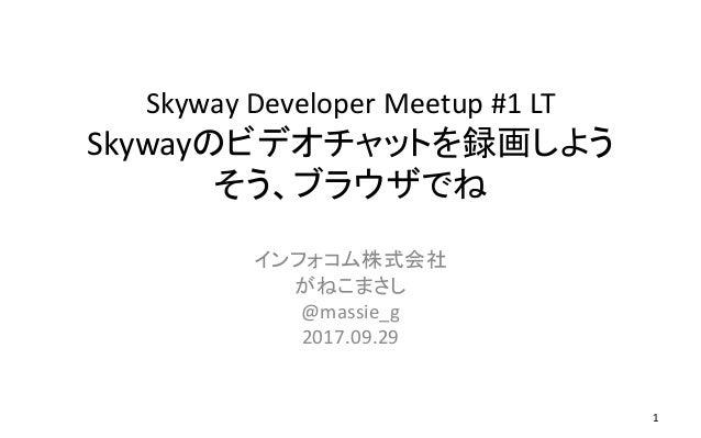 Skyway Developer Meetup #1 LT Skywayのビデオチャットを録画しよう そう、ブラウザでね インフォコム株式会社 がねこまさし @massie_g 2017.09.29 1