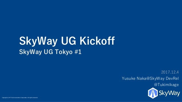 Copyright © NTT Communications Corporation. All rights reserved. SkyWay UG Kickoff SkyWay UG Tokyo #1 2017.12.4 Yusuke Nak...