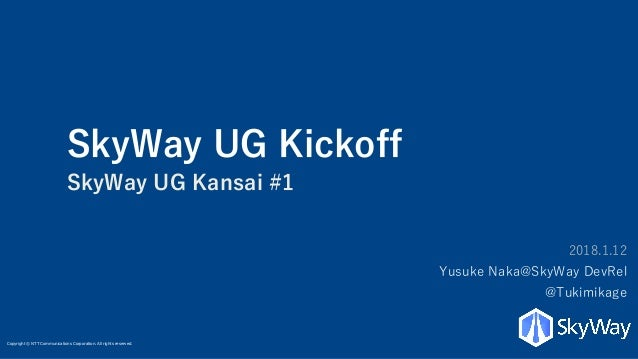 Copyright © NTT Communications Corporation. All rights reserved. SkyWay UG Kickoff SkyWay UG Kansai #1 2018.1.12 Yusuke Na...