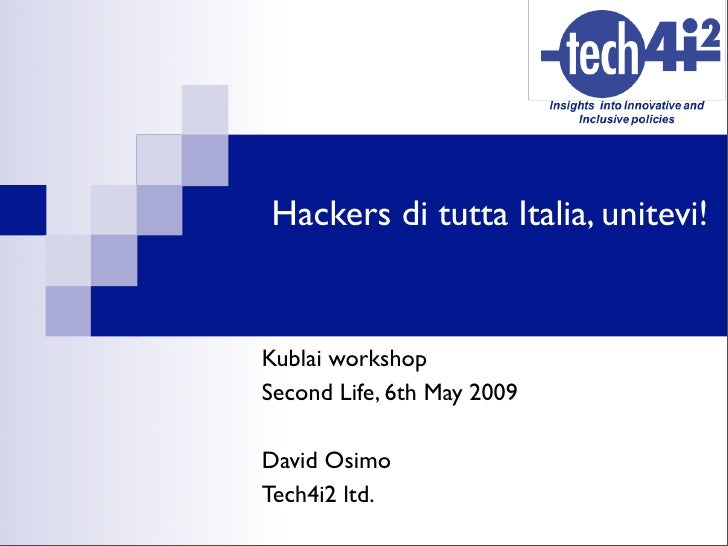 Hackers di tutta Italia, unitevi!   Kublai workshop Second Life, 6th May 2009  David Osimo Tech4i2 ltd.