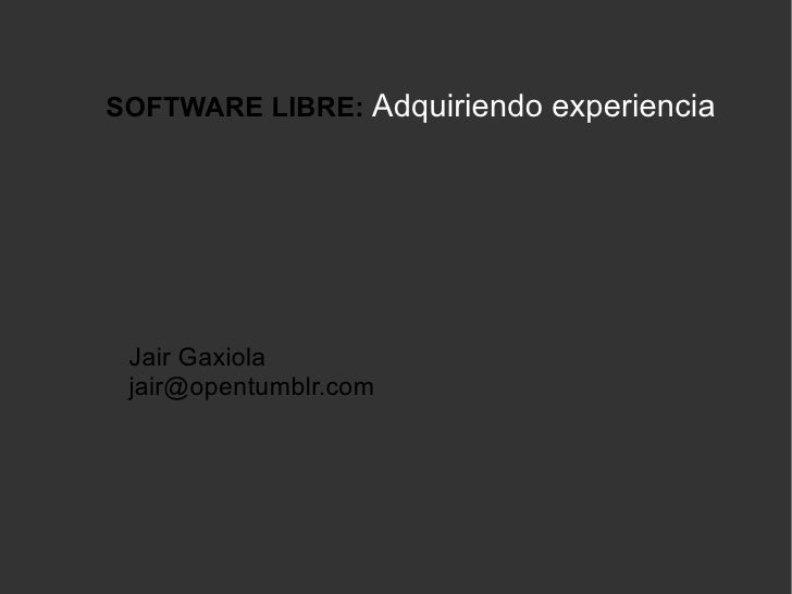 SOFTWARE LIBRE:   Adquiriendo experiencia Jair Gaxiola [email_address]