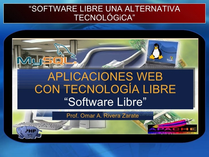 """"""" SOFTWARE LIBRE UNA ALTERNATIVA TECNOLÓGiCA"""" APLICACIONES WEB CON TECNOLOGÍA LIBRE """"Software Libre"""" Prof. Omar A. Rivera ..."""