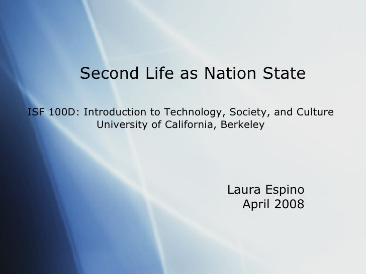 Second Life as Nation State Laura Espino April 2008 ISF 100D: Introduction to Technology, Society, and Culture University ...