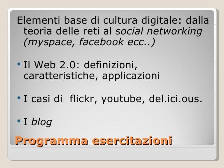 Programma esercitazioni <ul><li>Elementi base di cultura digitale: dalla teoria delle reti al  social networking (myspace,...