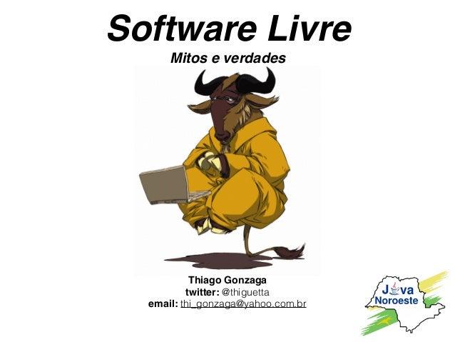Software Livre Mitos e verdades Thiago Gonzaga twitter: @thiguetta email: thi_gonzaga@yahoo.com.br