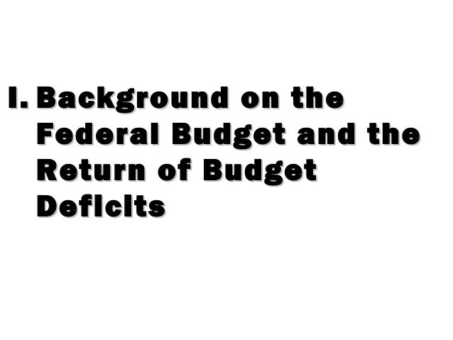 I.I. Background on theBackground on the Federal Budget and theFederal Budget and the Return of BudgetReturn of Budget Defi...