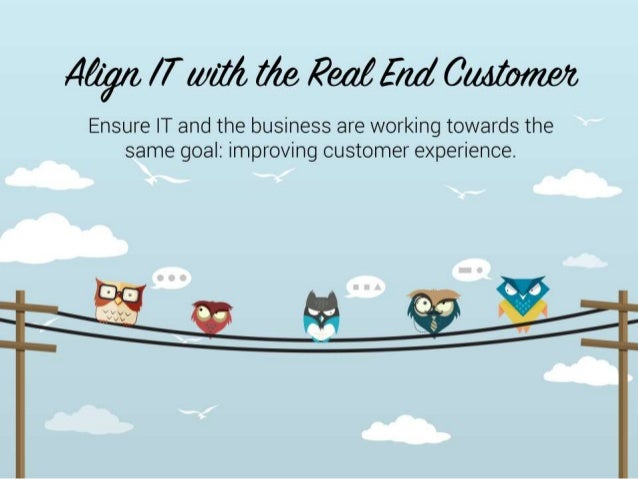 Align IT With the Real End Customer  Ensure IT and the business are working towards the same goal: improving customer expe...