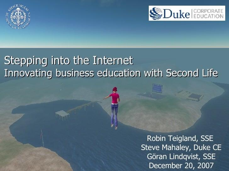 Stepping into the Internet Innovating business education with  Second Life Robin Teigland, SSE  Steve Mahaley, Duke CE Gör...