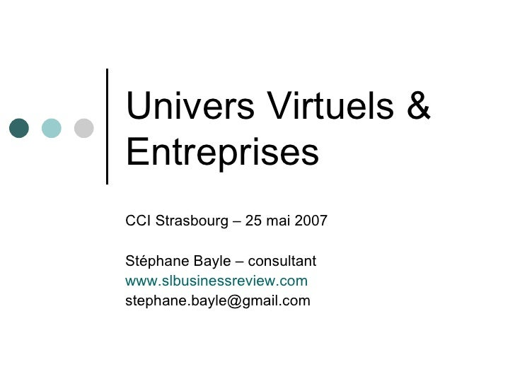 Univers Virtuels &  Entreprises CCI Strasbourg – 25 mai 2007 Stéphane Bayle – consultant www.slbusinessreview.com [email_a...