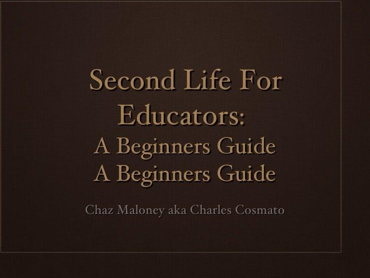 Second Life For Educators:  A Beginners Guide A Beginners Guide <ul><li>Chaz Maloney aka Charles Cosmato </li></ul>