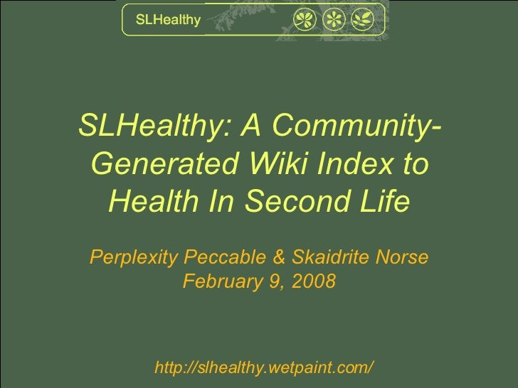 SLHealthy: A Community-Generated Wiki Index to Health In Second Life Perplexity Peccable & Skaidrite Norse February 9, 2008