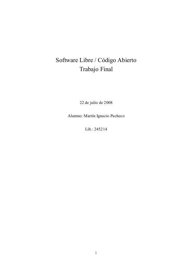 1 Software Libre / Código Abierto Trabajo Final 22 de julio de 2008 Alumno: Martín Ignacio Pacheco Lib.: 245214