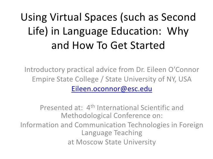 Using Virtual Spaces (such as Second Life) in Language Education:  Why and How To Get Started <br />Introductory practical...
