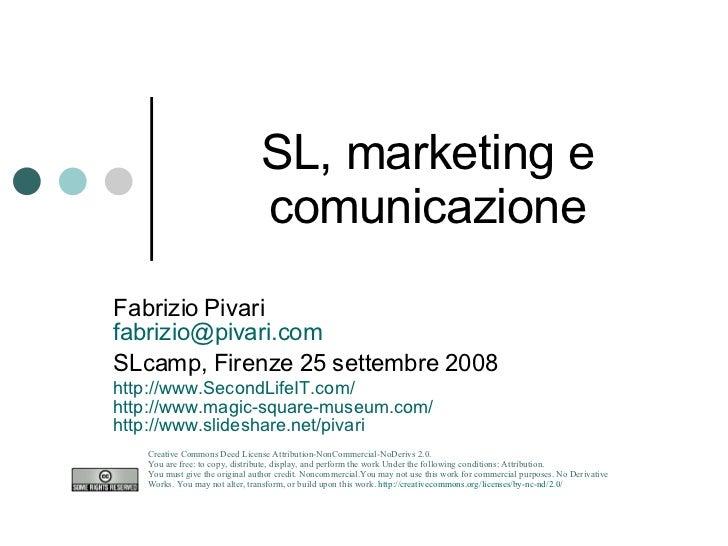 SL, marketing e comunicazione Fabrizio Pivari [email_address] SLcamp, Firenze 25 settembre 2008 http://www.SecondLifeIT.co...
