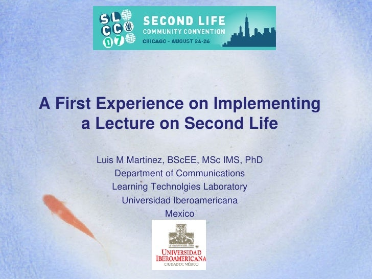 A First Experience on Implementing a Lecture on Second Life Luis M Martinez, BScEE, MSc IMS, PhD Department of Communicati...