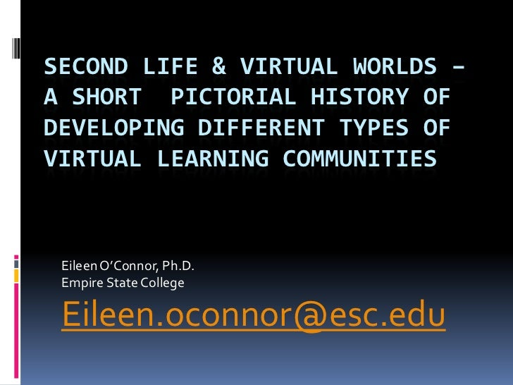 SECOND LIFE & VIRTUAL WORLDS –A SHORT PICTORIAL HISTORY OFDEVELOPING DIFFERENT TYPES OFVIRTUAL LEARNING COMMUNITIES Eileen...