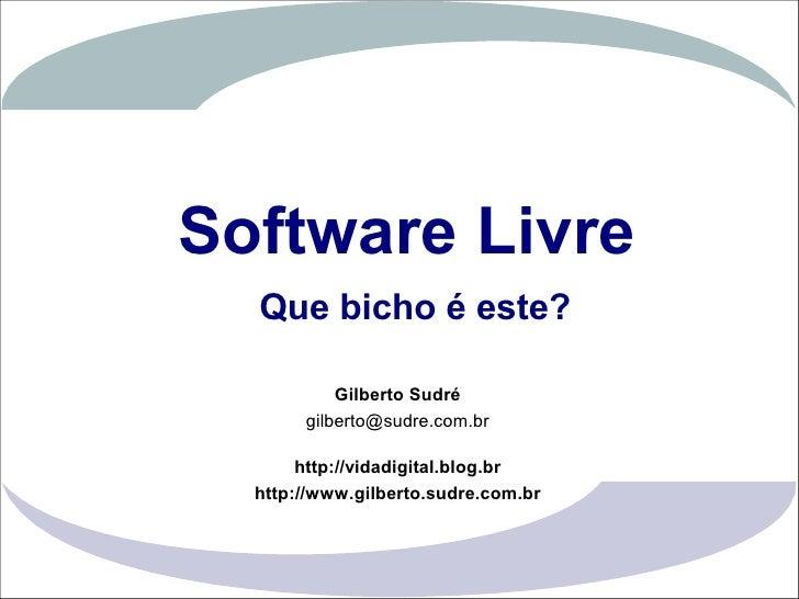 Software Livre                    Que bicho é este?                              Gilberto Sudré                         gi...