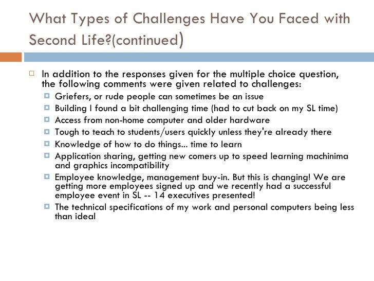 What Types of Challenges Have You Faced with Second Life?(continued ) <ul><li>In addition to the responses given for the m...