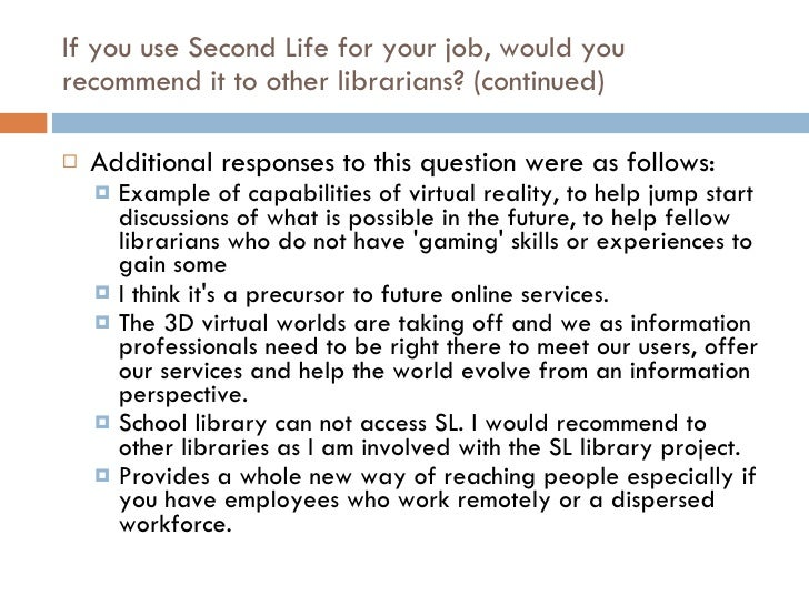 If you use Second Life for your job, would you recommend it to other librarians? (continued) <ul><li>Additional responses ...