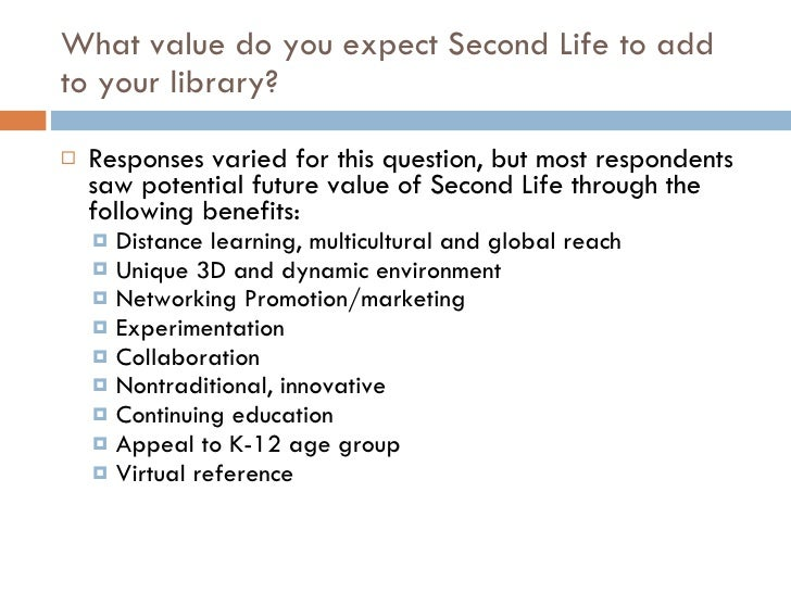 What value do you expect Second Life to add to your library? <ul><li>Responses varied for this question, but most responde...