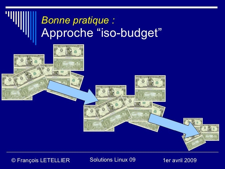 "Bonne pratique :           Approche ""iso-budget""     © François LETELLIER   Solutions Linux 09   1er avril 2009"