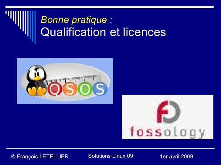 Bonne pratique :           Qualification et licences     © François LETELLIER   Solutions Linux 09   1er avril 2009