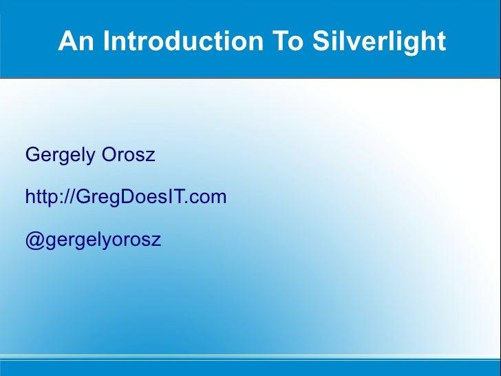 An Introduction To Silverlight Gergely Orosz http://GregDoesIT.com @gergelyorosz