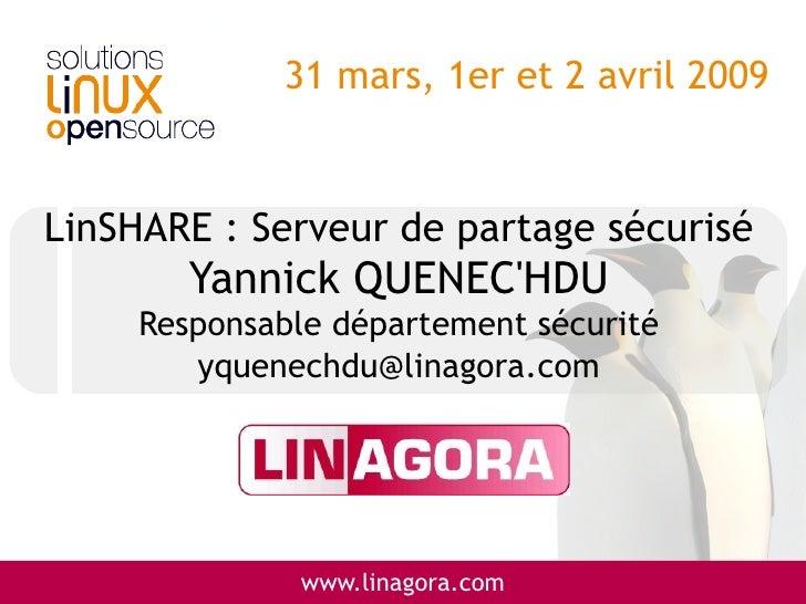 31 mars, 1er et 2 avril 2009   LinSHARE : Serveur de partage sécurisé         Yannick QUENEC'HDU      Responsable départem...