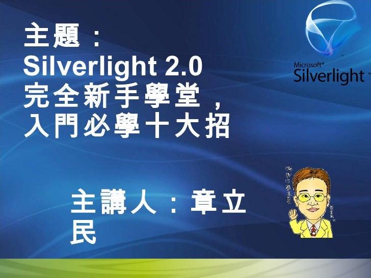 主題: Silverlight 2.0  完全新手學堂, 入門必學十大招 主講人:章立民