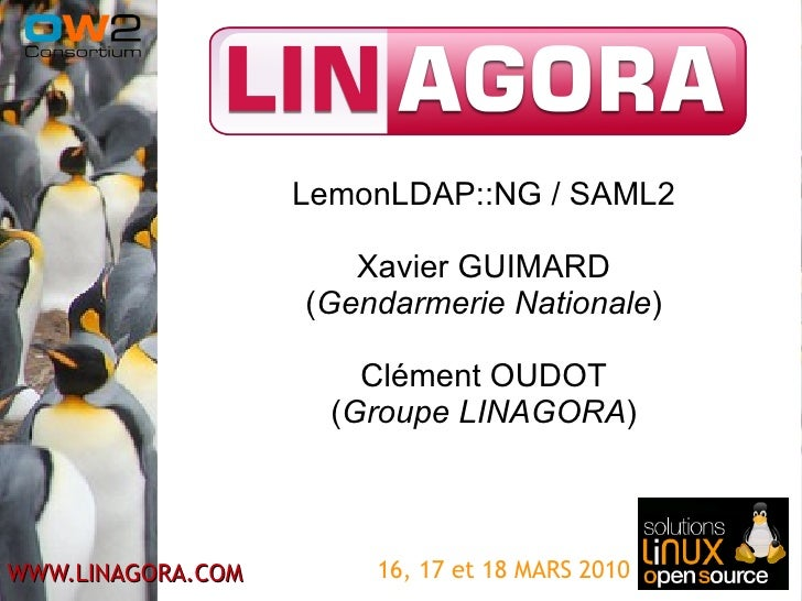 16, 17 et 18 MARS 2010 LemonLDAP::NG / SAML2 Xavier GUIMARD ( Gendarmerie Nationale ) Clément OUDOT ( Groupe LINAGORA )