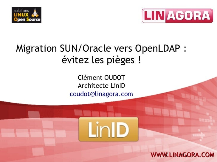Migration SUN/Oracle vers OpenLDAP:          évitez les pièges!             Clément OUDOT             Architecte LinID  ...