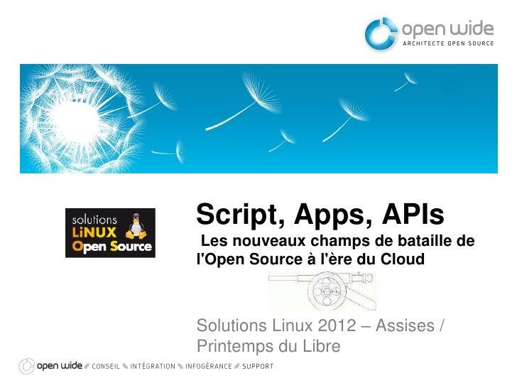 Script, Apps, APIs Les nouveaux champs de bataille delOpen Source à lère du CloudSolutions Linux 2012 – Assises /Printemps...
