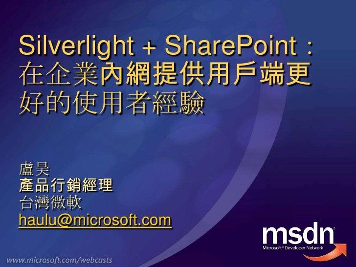 Silverlight + SharePoint:在企業內網提供用戶端更好的使用者經驗<br />盧昊<br />產品行銷經理<br />台灣微軟<br />haulu@microsoft.com<br />