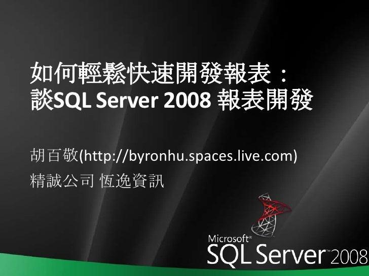 如何輕鬆快速開發報表:談SQL Server 2008 報表開發<br />胡百敬(http://byronhu.spaces.live.com)<br />精誠公司 恆逸資訊<br />