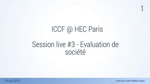 20 avril 2015 1 ICCF @ HEC Paris Session live #3 - Evaluation de société