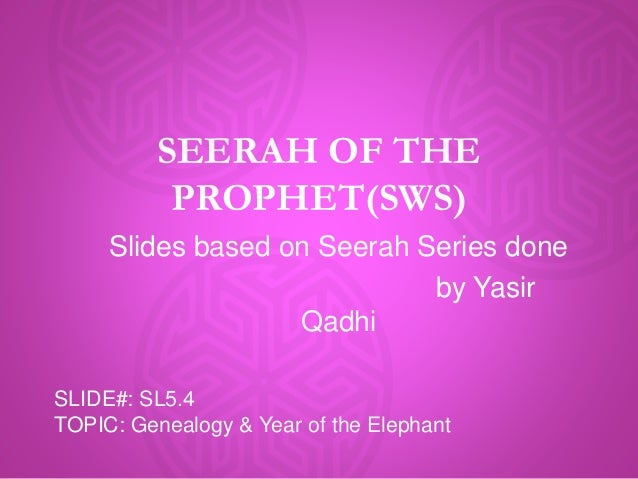 SEERAH OF THE PROPHET(SWS) Slides based on Seerah Series done by Yasir Qadhi SLIDE#: SL5.4 TOPIC: Genealogy & Year of the ...